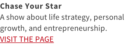 Chase Your Star A show about life strategy, personal  growth, and entrepreneurship. VISIT THE PAGE