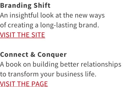 Branding Shift An insightful look at the new ways  of creating a long-lasting brand. VISIT THE SITE  Connect & Conquer A book on building better relationships  to transform your business life. VISIT THE PAGE