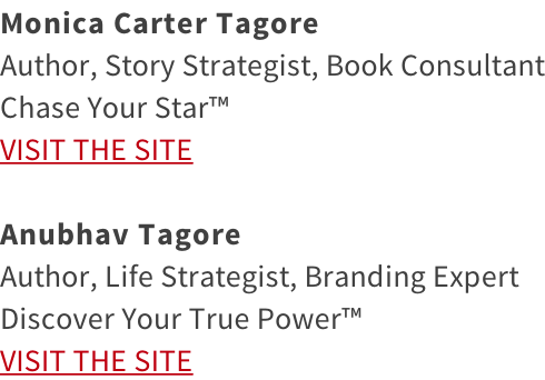 Monica Carter Tagore Author, Story Strategist, Book Consultant Chase Your Star™ VISIT THE SITE  Anubhav Tagore Author, Life Strategist, Branding Expert Discover Your True Power™ VISIT THE SITE
