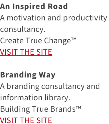 An Inspired Road A motivation and productivity  consultancy.  Create True Change™ VISIT THE SITE  Branding Way A branding consultancy and  information library.  Building True Brands™ VISIT THE SITE